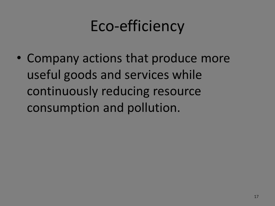 Eco-efficiency Company actions that produce more useful goods and services while continuously reducing resource consumption and pollution.