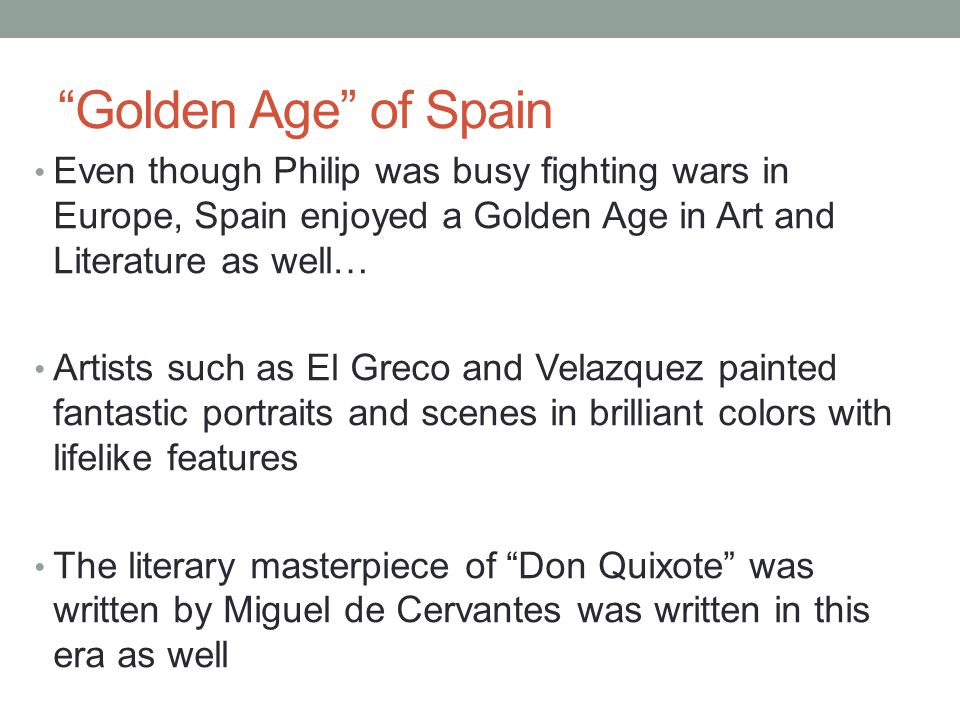 Golden Age of Spain Even though Philip was busy fighting wars in Europe, Spain enjoyed a Golden Age in Art and Literature as well…