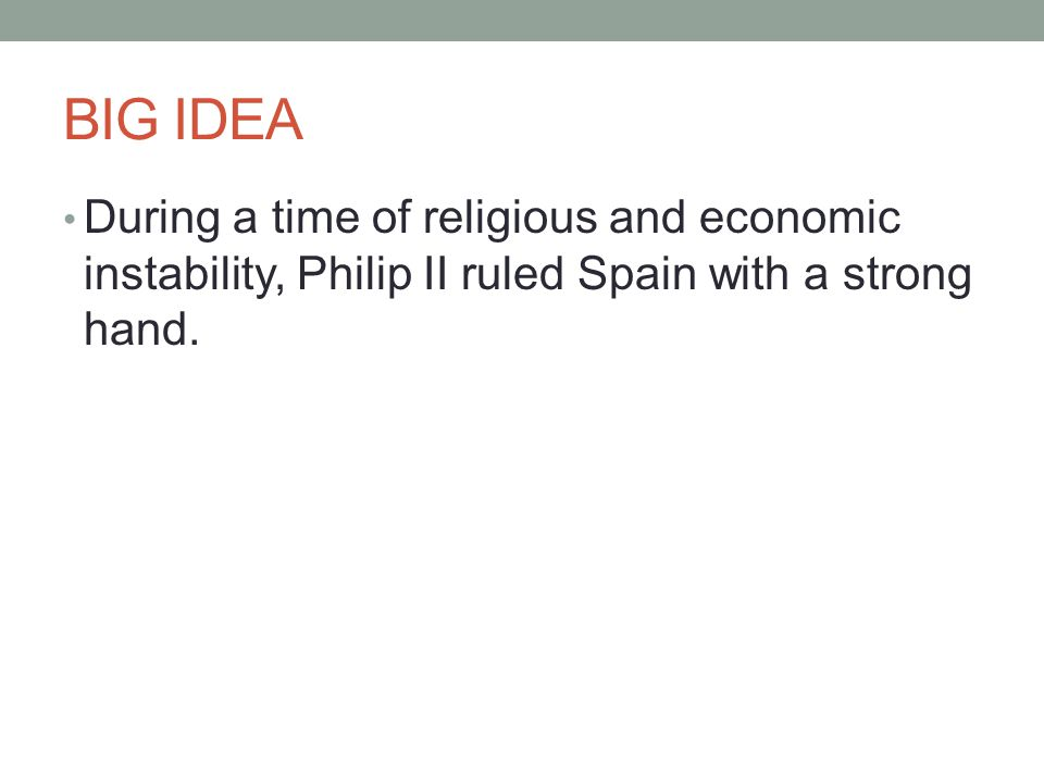 BIG IDEA During a time of religious and economic instability, Philip II ruled Spain with a strong hand.