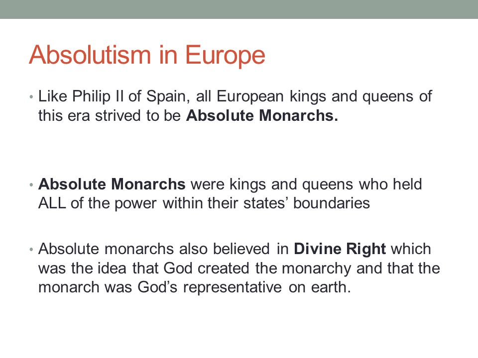 Absolutism in Europe Like Philip II of Spain, all European kings and queens of this era strived to be Absolute Monarchs.