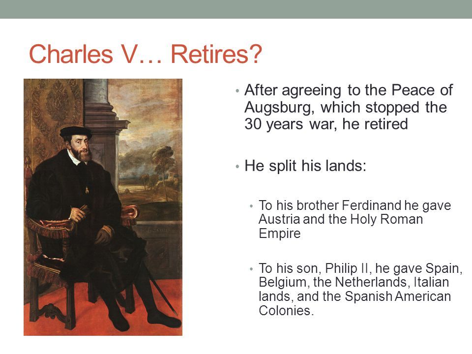 Charles V… Retires After agreeing to the Peace of Augsburg, which stopped the 30 years war, he retired.