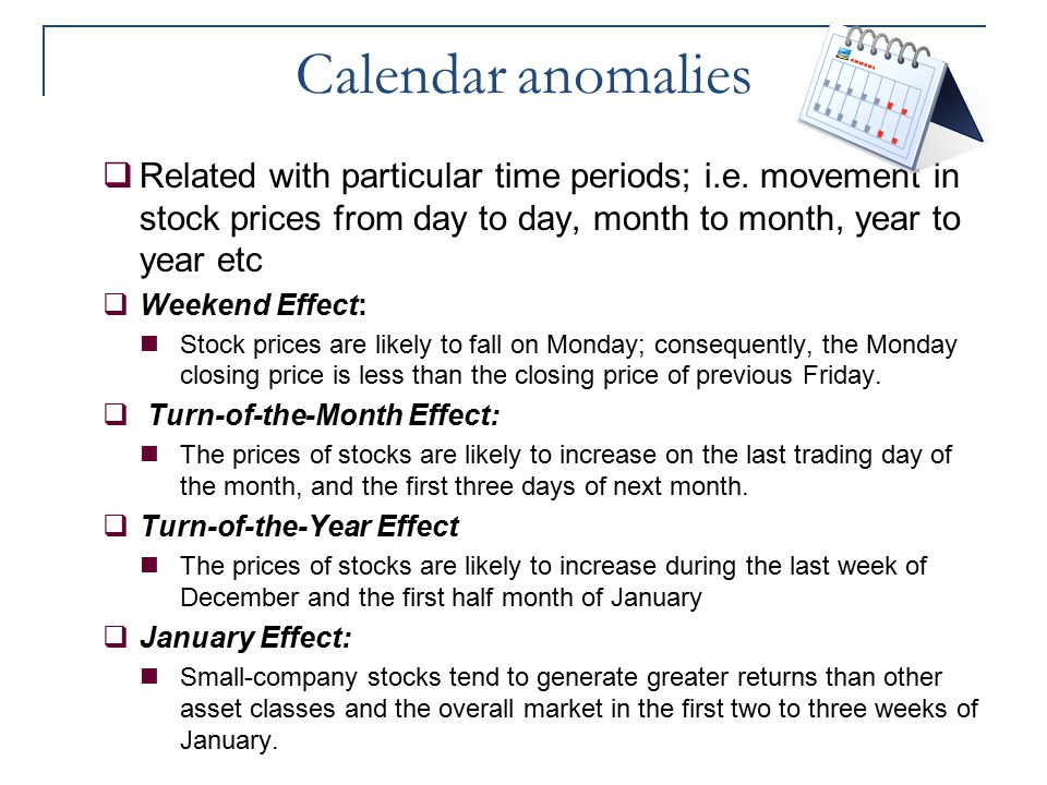 Calendar anomalies Related with particular time periods; i.e. movement in stock prices from day to day, month to month, year to year etc.