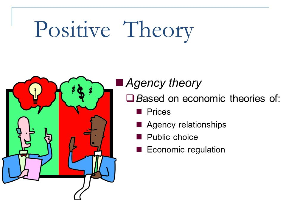 Positive Theory Agency theory Based on economic theories of: Prices