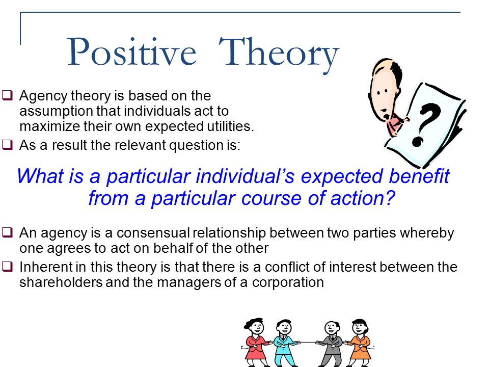 Positive Theory Agency theory is based on the assumption that individuals act to maximize their own expected utilities.