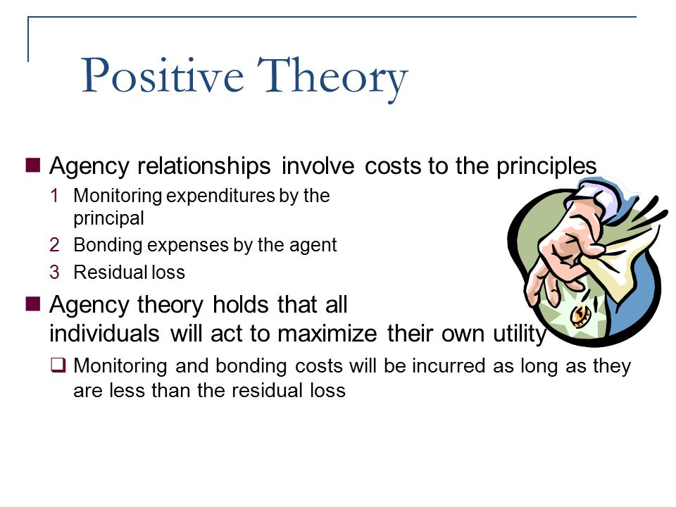 Positive Theory Agency relationships involve costs to the principles