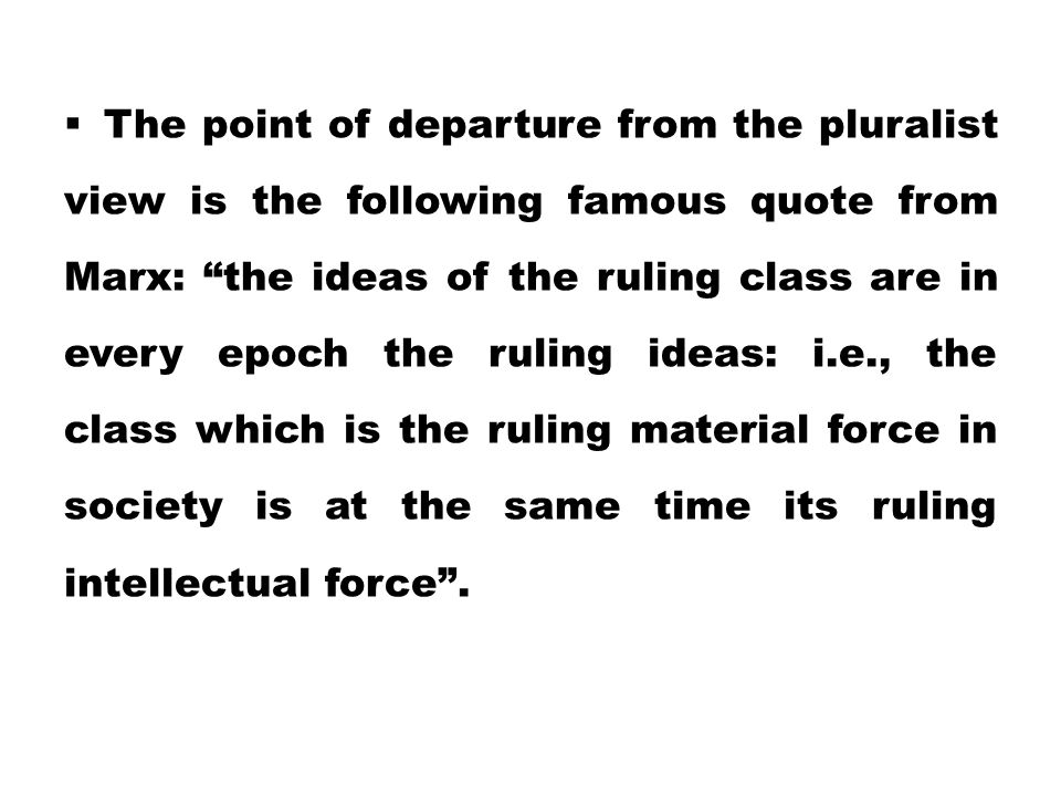The point of departure from the pluralist view is the following famous quote from Marx: the ideas of the ruling class are in every epoch the ruling ideas: i.e., the class which is the ruling material force in society is at the same time its ruling intellectual force .