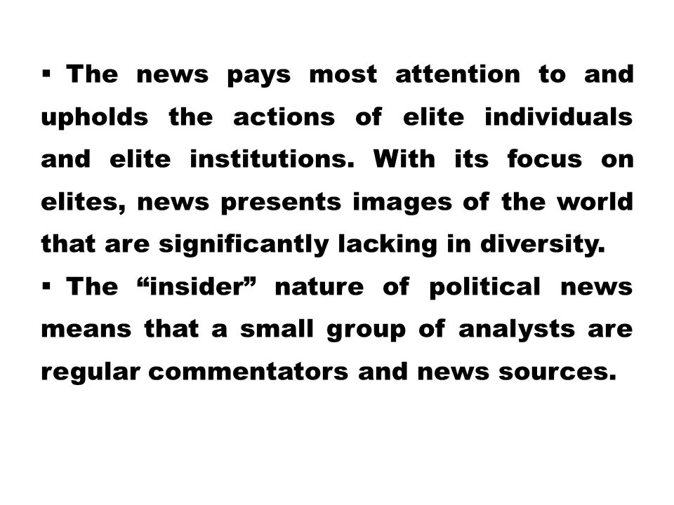 The news pays most attention to and upholds the actions of elite individuals and elite institutions. With its focus on elites, news presents images of the world that are significantly lacking in diversity.