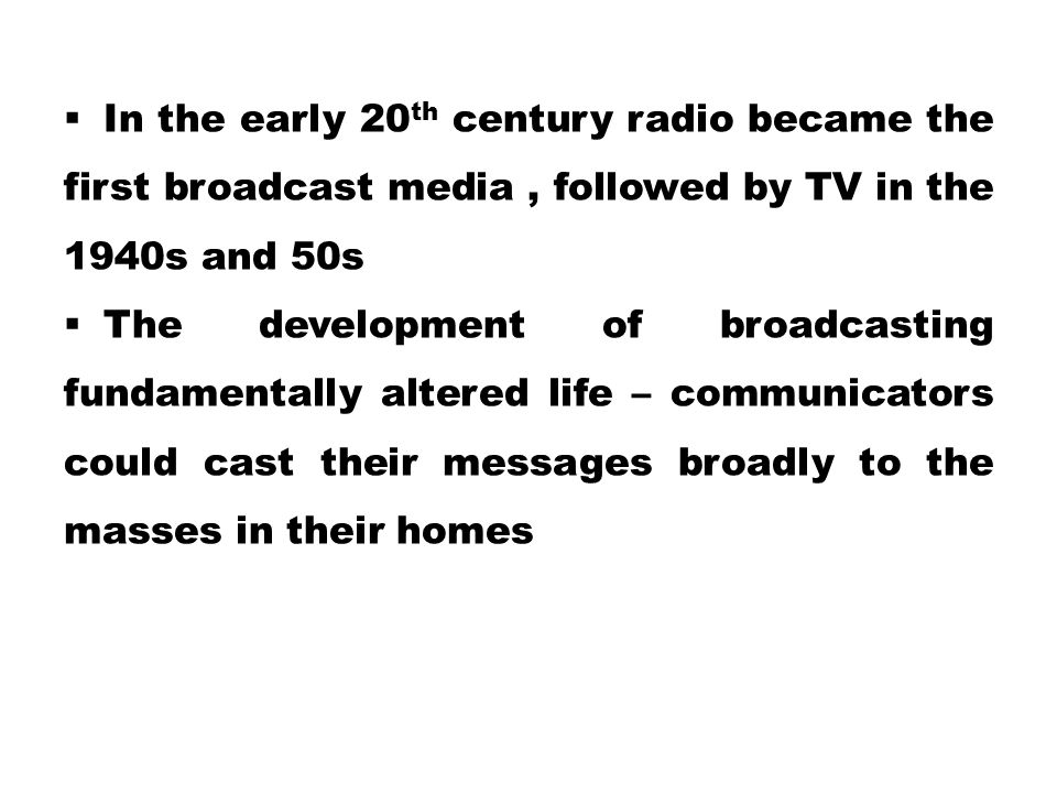 In the early 20th century radio became the first broadcast media , followed by TV in the 1940s and 50s