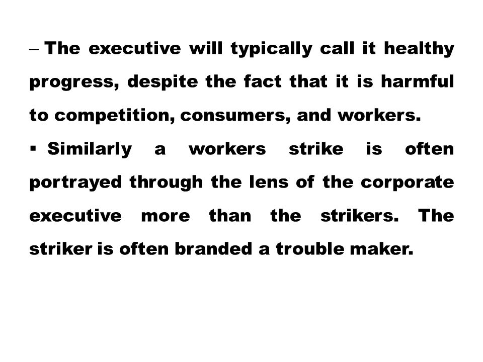 The executive will typically call it healthy progress, despite the fact that it is harmful to competition, consumers, and workers.