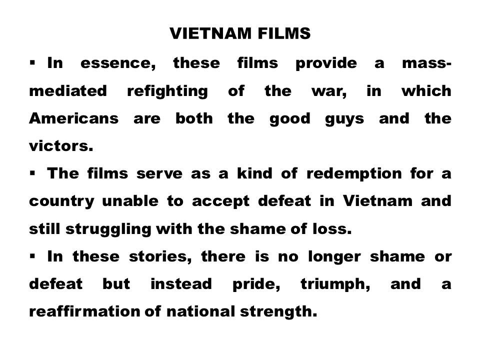 Vietnam Films In essence, these films provide a mass-mediated refighting of the war, in which Americans are both the good guys and the victors.