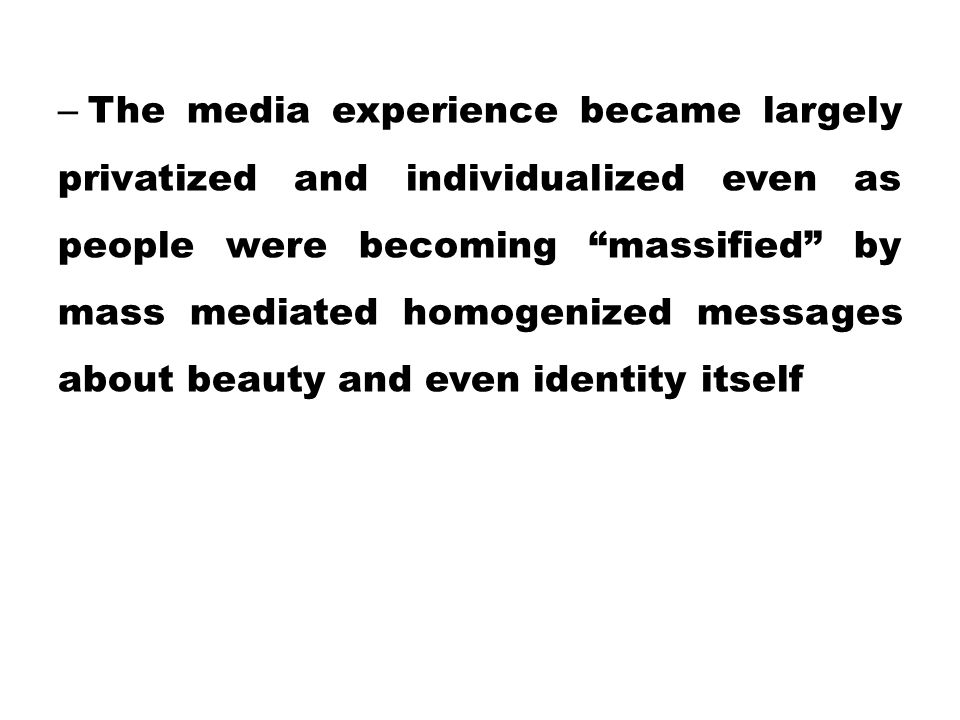 The media experience became largely privatized and individualized even as people were becoming massified by mass mediated homogenized messages about beauty and even identity itself