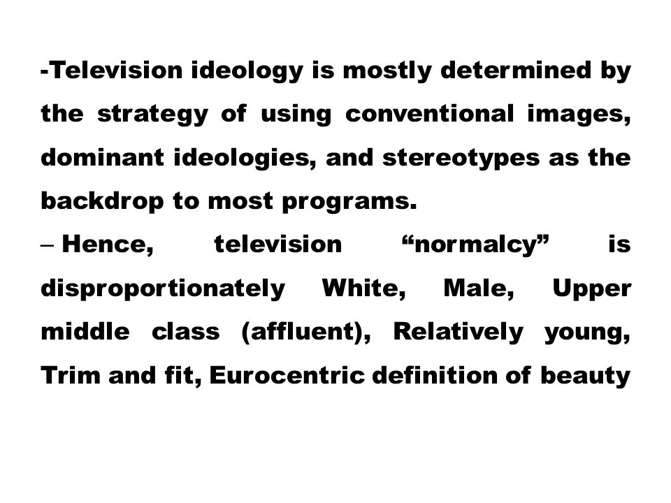 -Television ideology is mostly determined by the strategy of using conventional images, dominant ideologies, and stereotypes as the backdrop to most programs.