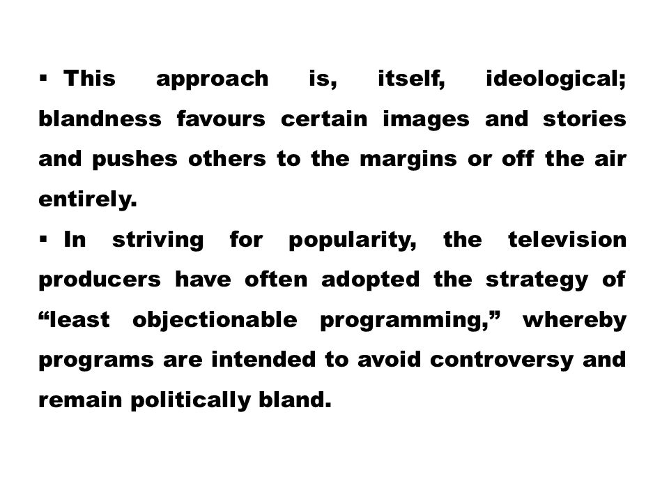 This approach is, itself, ideological; blandness favours certain images and stories and pushes others to the margins or off the air entirely.