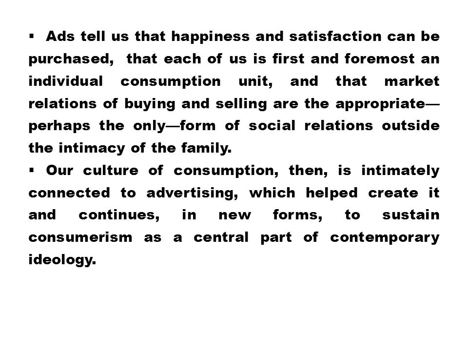 Ads tell us that happiness and satisfaction can be purchased, that each of us is first and foremost an individual consumption unit, and that market relations of buying and selling are the appropriate—perhaps the only—form of social relations outside the intimacy of the family.