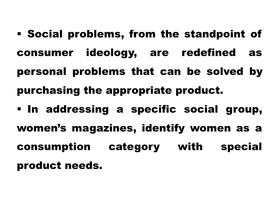 Social problems, from the standpoint of consumer ideology, are redefined as personal problems that can be solved by purchasing the appropriate product.