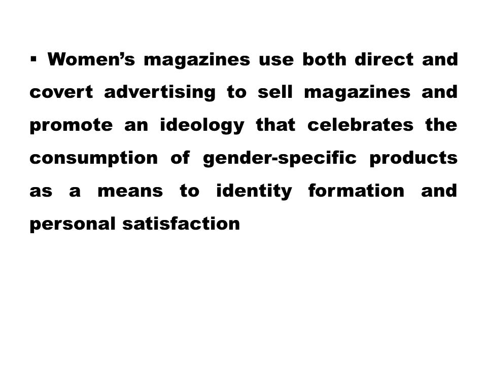 Women's magazines use both direct and covert advertising to sell magazines and promote an ideology that celebrates the consumption of gender-specific products as a means to identity formation and personal satisfaction