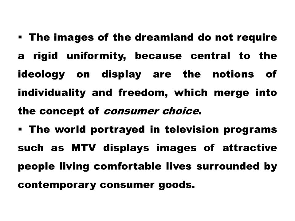 The images of the dreamland do not require a rigid uniformity, because central to the ideology on display are the notions of individuality and freedom, which merge into the concept of consumer choice.