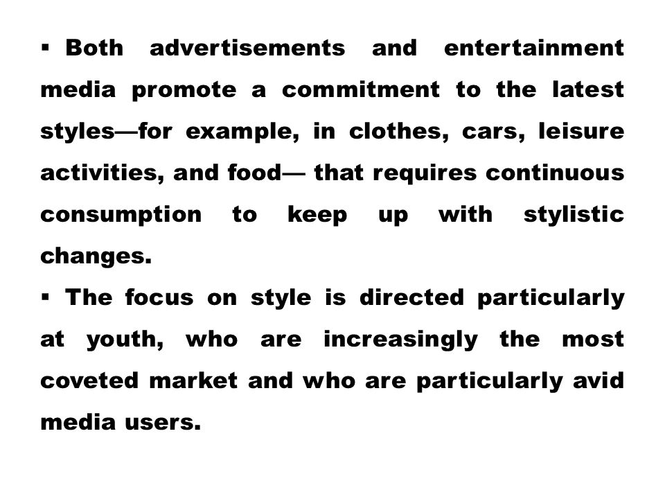 Both advertisements and entertainment media promote a commitment to the latest styles—for example, in clothes, cars, leisure activities, and food— that requires continuous consumption to keep up with stylistic changes.