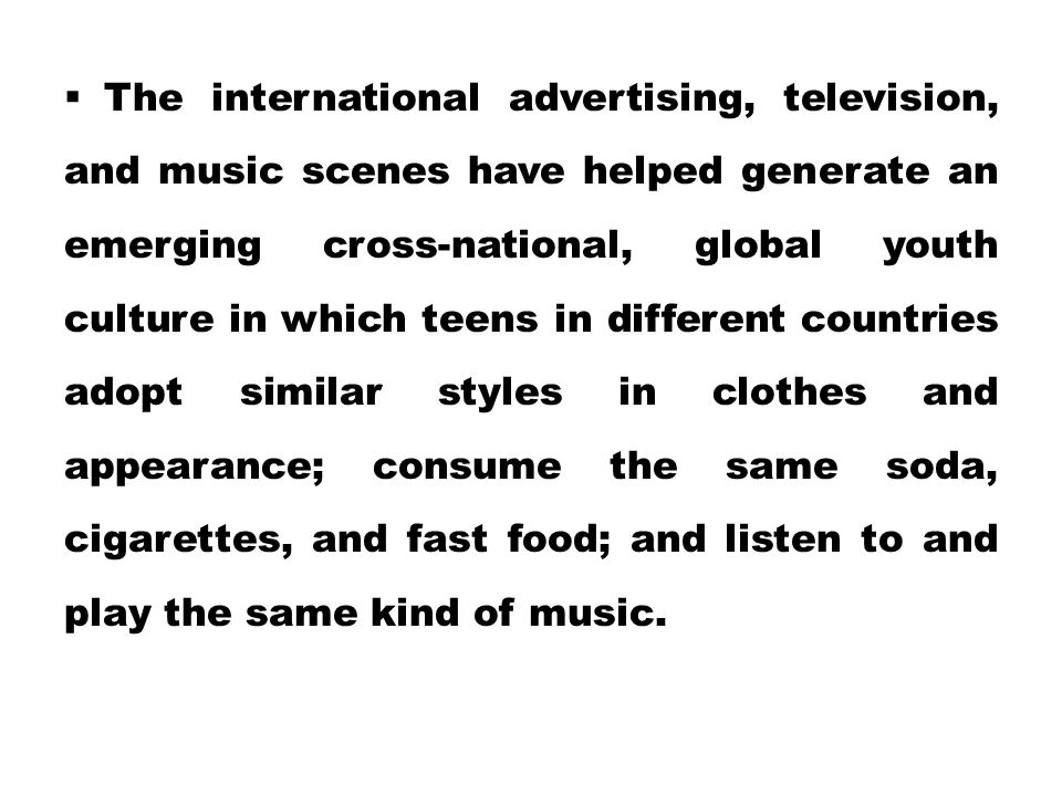 The international advertising, television, and music scenes have helped generate an emerging cross-national, global youth culture in which teens in different countries adopt similar styles in clothes and appearance; consume the same soda, cigarettes, and fast food; and listen to and play the same kind of music.