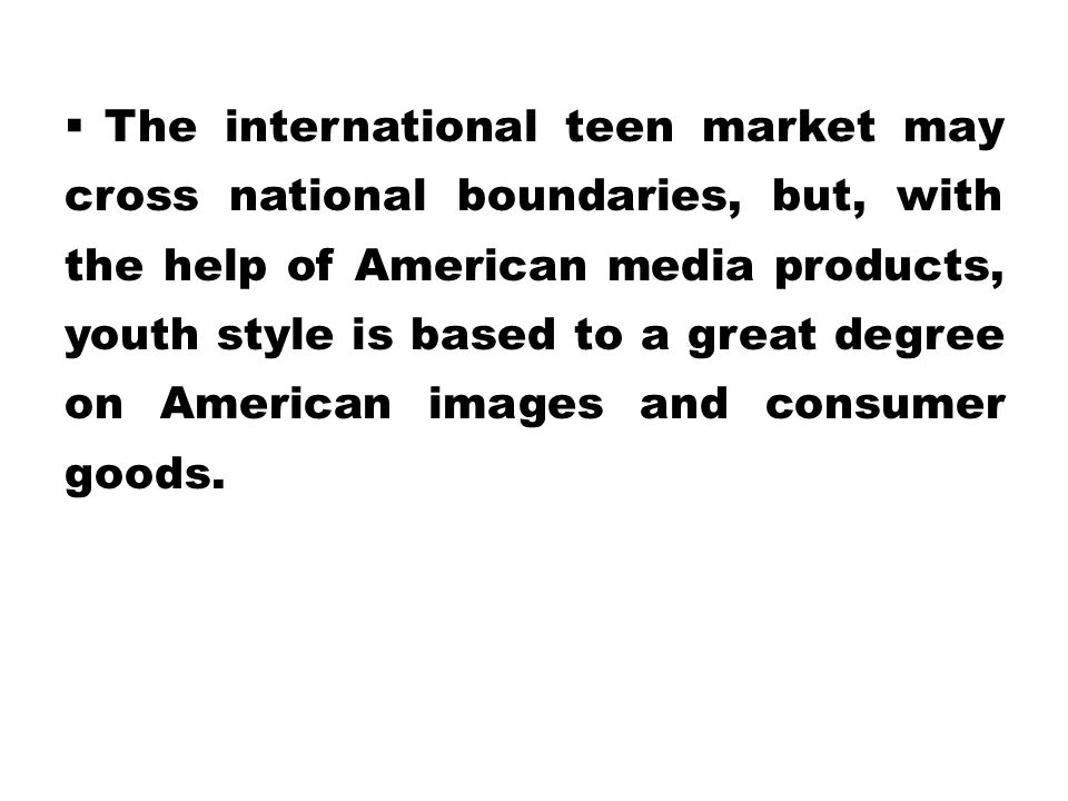 The international teen market may cross national boundaries, but, with the help of American media products, youth style is based to a great degree on American images and consumer goods.