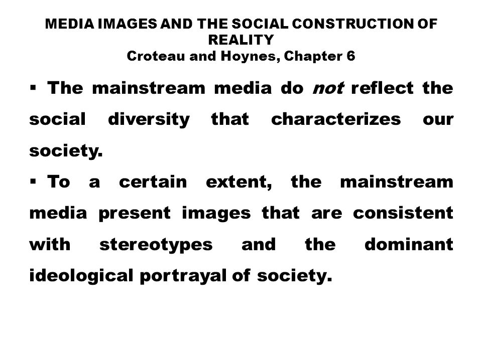 Media Images and the Social Construction of Reality Croteau and Hoynes, Chapter 6