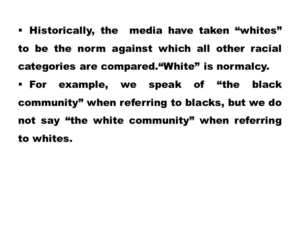 Historically, the media have taken whites to be the norm against which all other racial categories are compared. White is normalcy.
