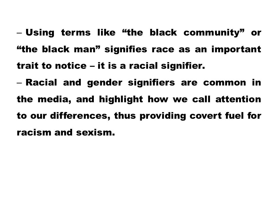 Using terms like the black community or the black man signifies race as an important trait to notice – it is a racial signifier.