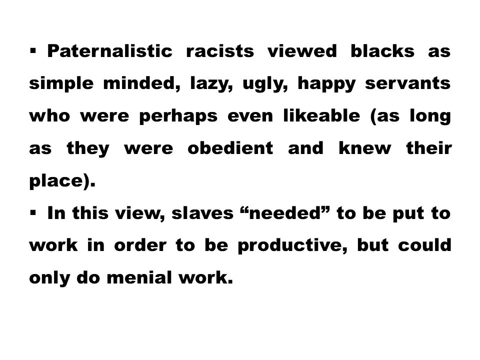 Paternalistic racists viewed blacks as simple minded, lazy, ugly, happy servants who were perhaps even likeable (as long as they were obedient and knew their place).