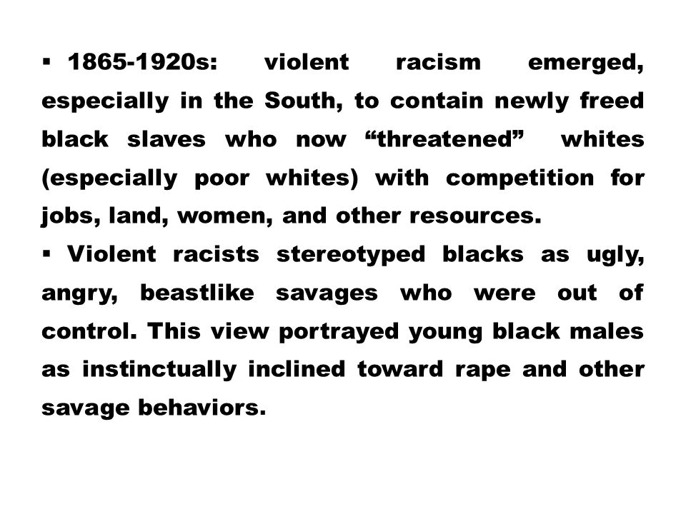 1865-1920s: violent racism emerged, especially in the South, to contain newly freed black slaves who now threatened whites (especially poor whites) with competition for jobs, land, women, and other resources.