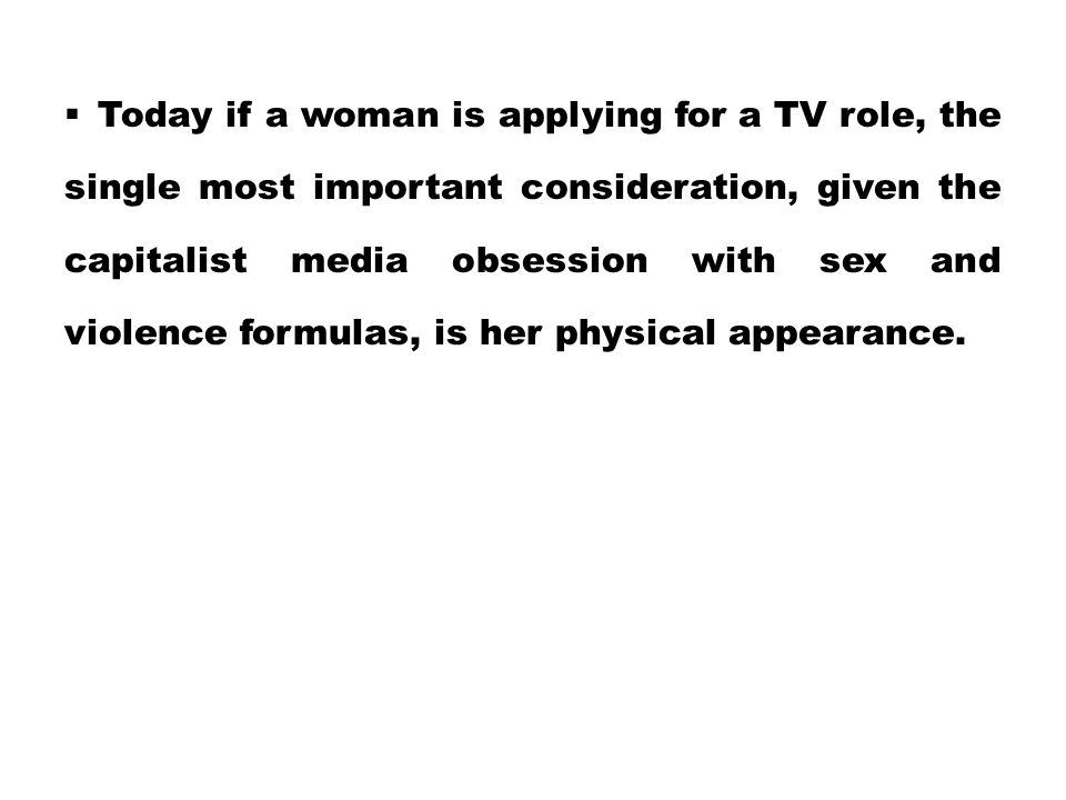 Today if a woman is applying for a TV role, the single most important consideration, given the capitalist media obsession with sex and violence formulas, is her physical appearance.