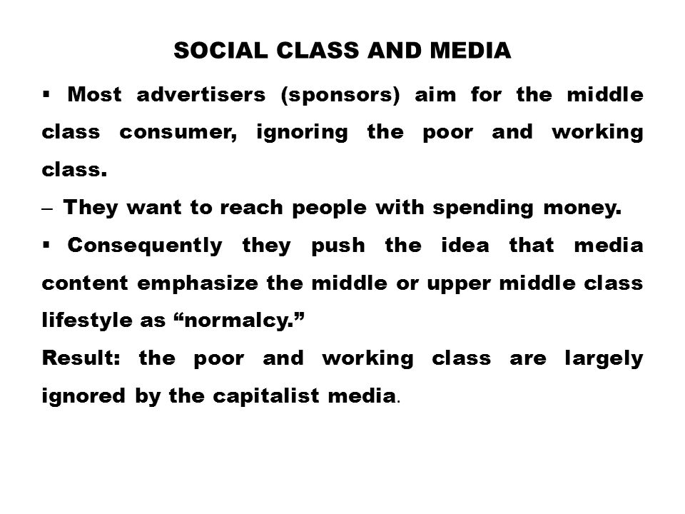 Social Class and Media Most advertisers (sponsors) aim for the middle class consumer, ignoring the poor and working class.