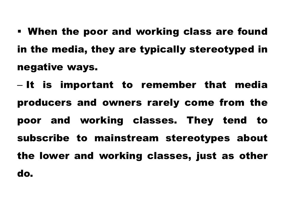 When the poor and working class are found in the media, they are typically stereotyped in negative ways.