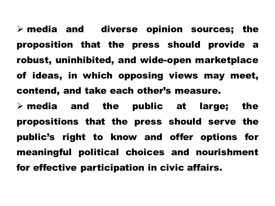 media and diverse opinion sources; the proposition that the press should provide a robust, uninhibited, and wide-open marketplace of ideas, in which opposing views may meet, contend, and take each other's measure.