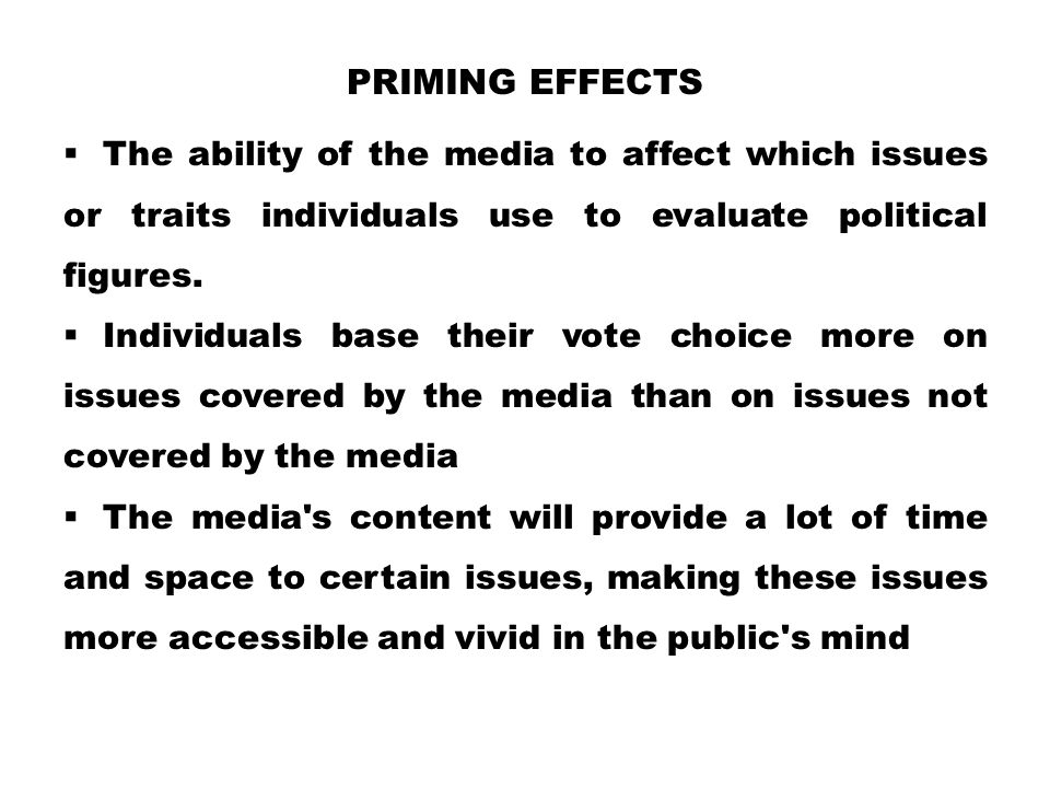 Priming Effects The ability of the media to affect which issues or traits individuals use to evaluate political figures.