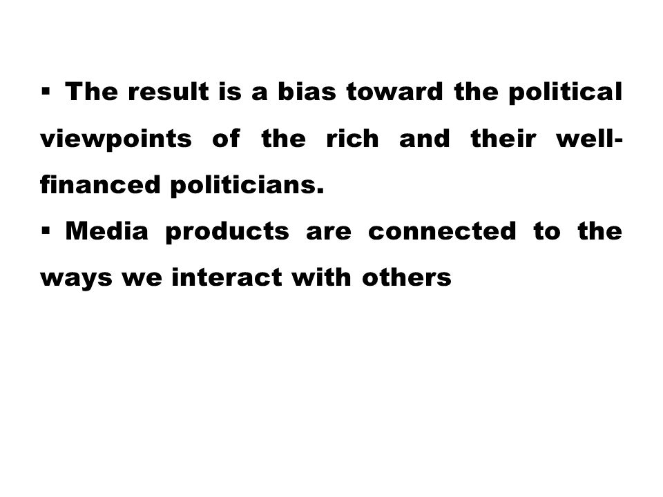 The result is a bias toward the political viewpoints of the rich and their well-financed politicians.