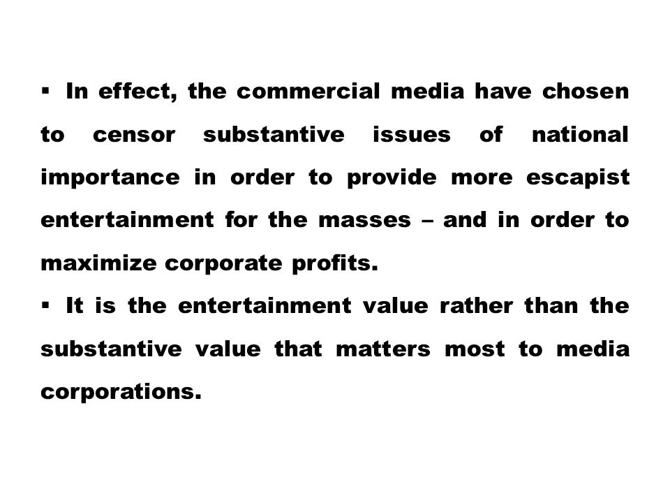 In effect, the commercial media have chosen to censor substantive issues of national importance in order to provide more escapist entertainment for the masses – and in order to maximize corporate profits.