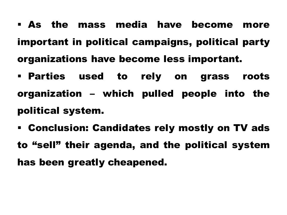 As the mass media have become more important in political campaigns, political party organizations have become less important.