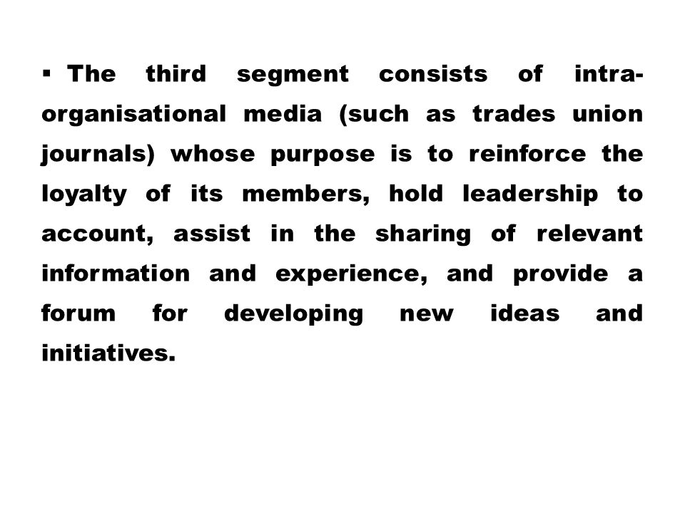 The third segment consists of intra-organisational media (such as trades union journals) whose purpose is to reinforce the loyalty of its members, hold leadership to account, assist in the sharing of relevant information and experience, and provide a forum for developing new ideas and initiatives.