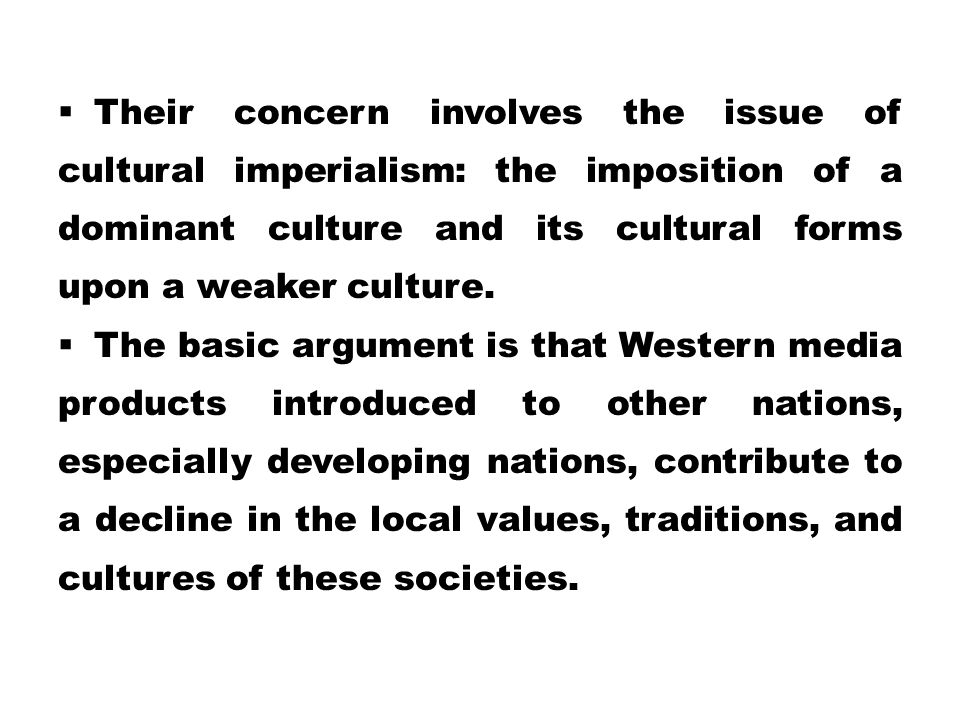 Their concern involves the issue of cultural imperialism: the imposition of a dominant culture and its cultural forms upon a weaker culture.