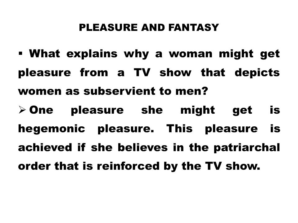Pleasure and Fantasy What explains why a woman might get pleasure from a TV show that depicts women as subservient to men
