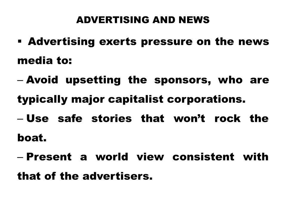 Advertising exerts pressure on the news media to: