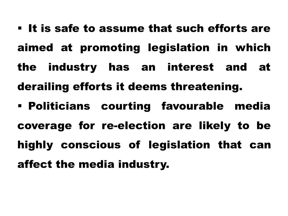 It is safe to assume that such efforts are aimed at promoting legislation in which the industry has an interest and at derailing efforts it deems threatening.