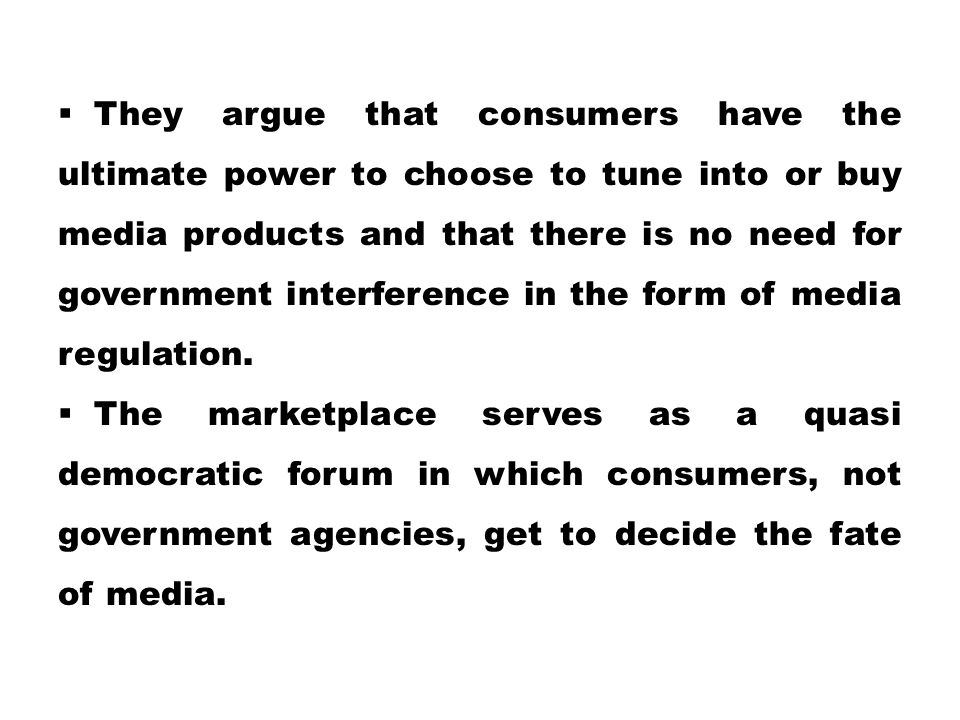 They argue that consumers have the ultimate power to choose to tune into or buy media products and that there is no need for government interference in the form of media regulation.