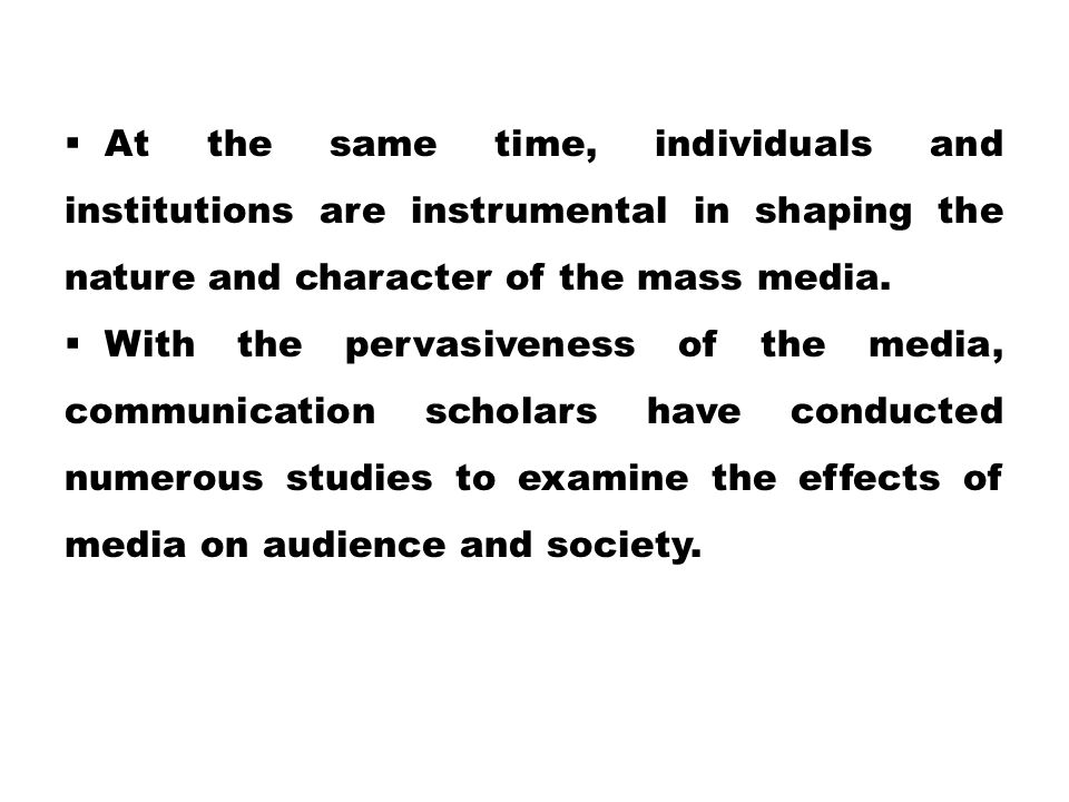 At the same time, individuals and institutions are instrumental in shaping the nature and character of the mass media.