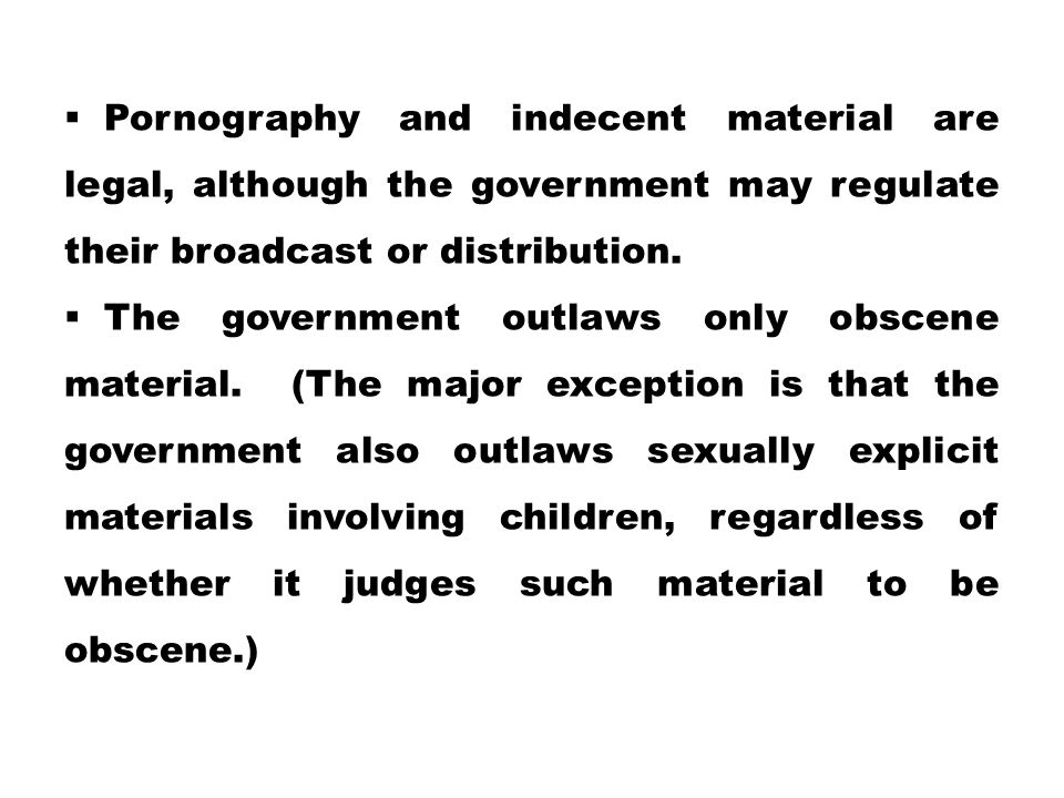 Pornography and indecent material are legal, although the government may regulate their broadcast or distribution.