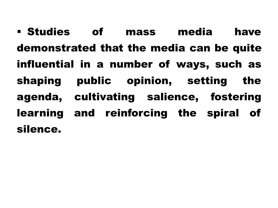Studies of mass media have demonstrated that the media can be quite influential in a number of ways, such as shaping public opinion, setting the agenda, cultivating salience, fostering learning and reinforcing the spiral of silence.