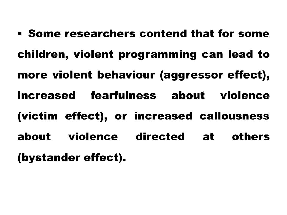 Some researchers contend that for some children, violent programming can lead to more violent behaviour (aggressor effect), increased fearfulness about violence (victim effect), or increased callousness about violence directed at others (bystander effect).