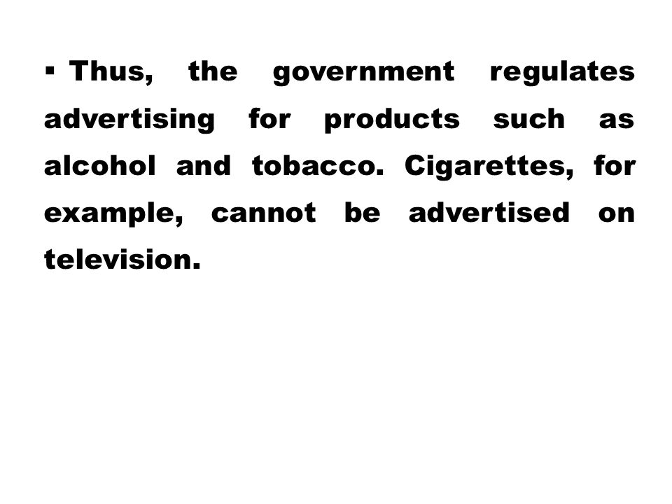 Thus, the government regulates advertising for products such as alcohol and tobacco.