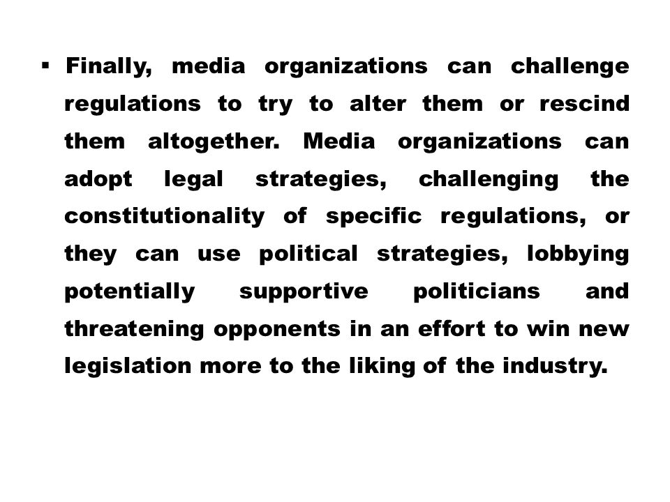 Finally, media organizations can challenge regulations to try to alter them or rescind them altogether.