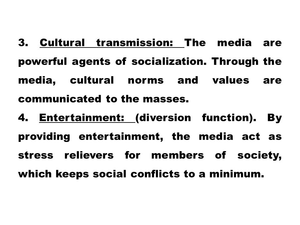 3. Cultural transmission: The media are powerful agents of socialization. Through the media, cultural norms and values are communicated to the masses.